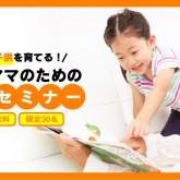 【参加費無料】子供が賢く育つ秘密教えます!0~6歳までの発育セミナー開催!